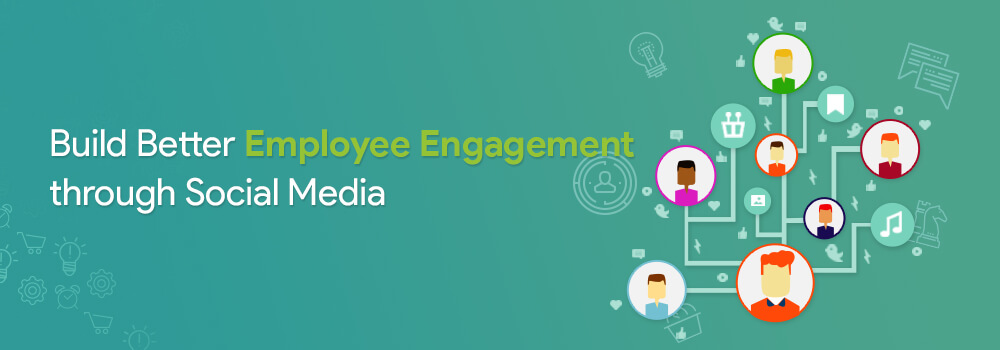 Build Better Employee Engagement through Social Media