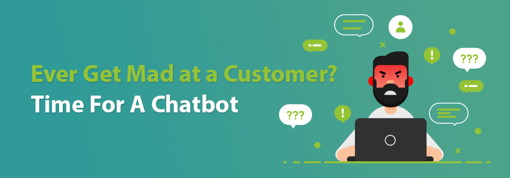 Ever Get Mad at a Customer? Time for a Chatbot